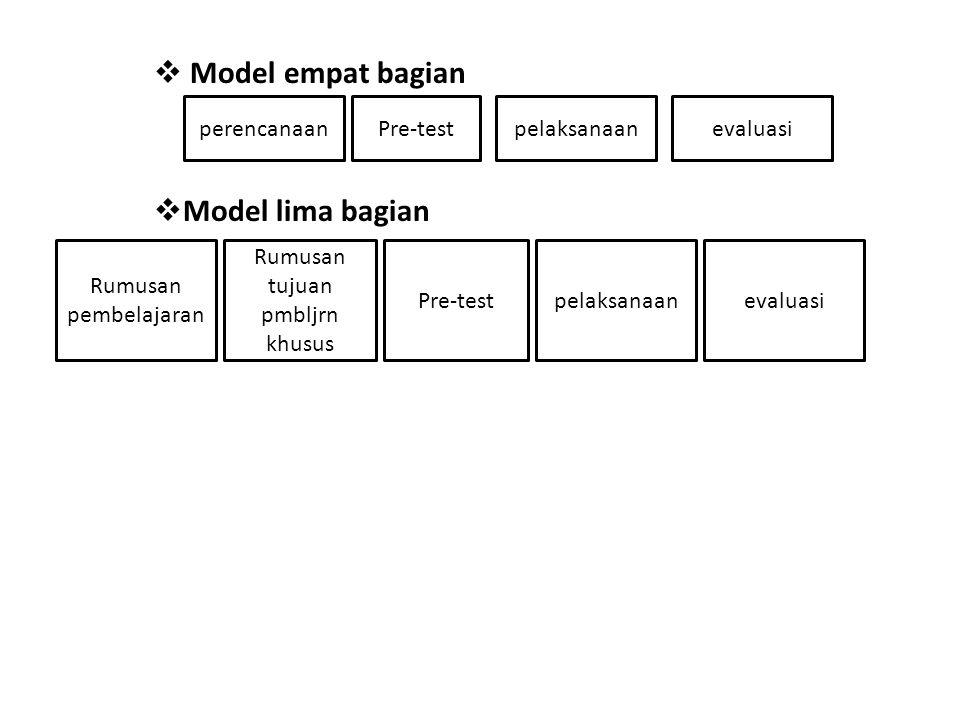  Model empat bagian  Model lima bagian perencanaanPre-testpelaksanaanevaluasi Pre-testpelaksanaanevaluasi Rumusan pembelajaran Rumusan tujuan pmbljr