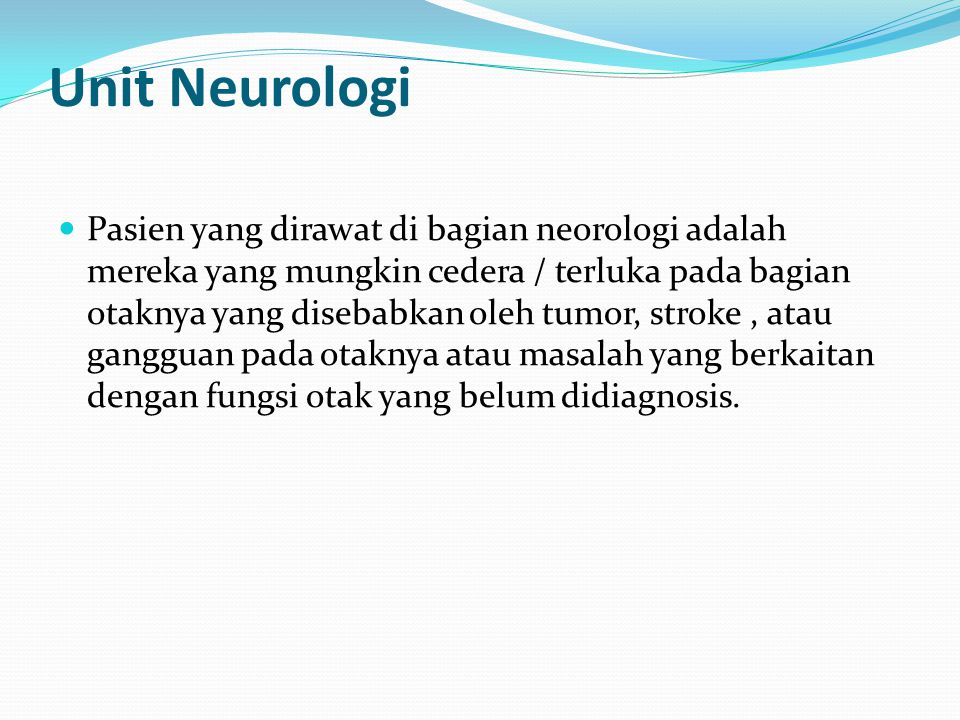 Unit Neurologi Pasien yang dirawat di bagian neorologi adalah mereka yang mungkin cedera / terluka pada bagian otaknya yang disebabkan oleh tumor, stroke, atau gangguan pada otaknya atau masalah yang berkaitan dengan fungsi otak yang belum didiagnosis.
