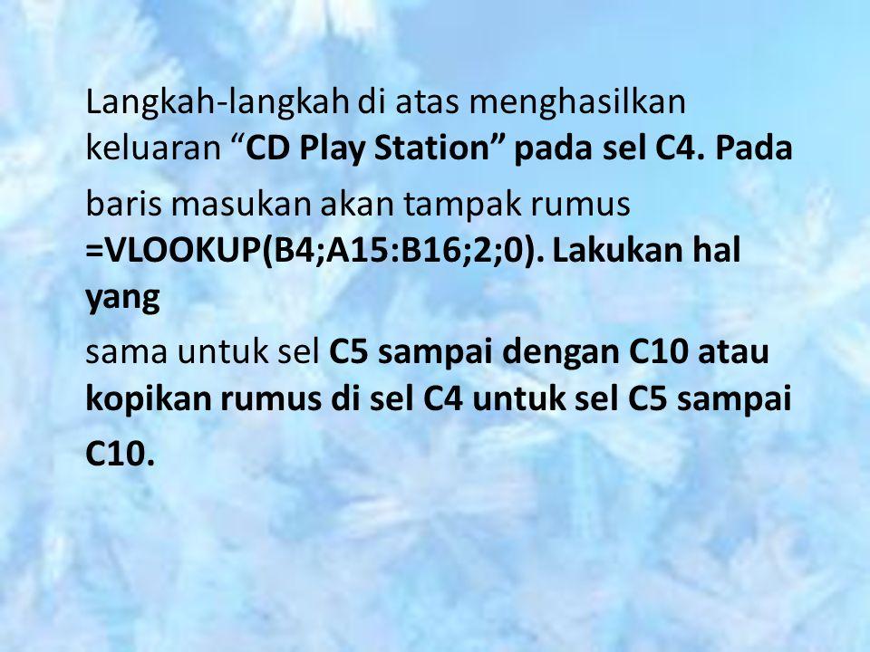 "Langkah-langkah di atas menghasilkan keluaran ""CD Play Station"" pada sel C4. Pada baris masukan akan tampak rumus =VLOOKUP(B4;A15:B16;2;0). Lakukan ha"