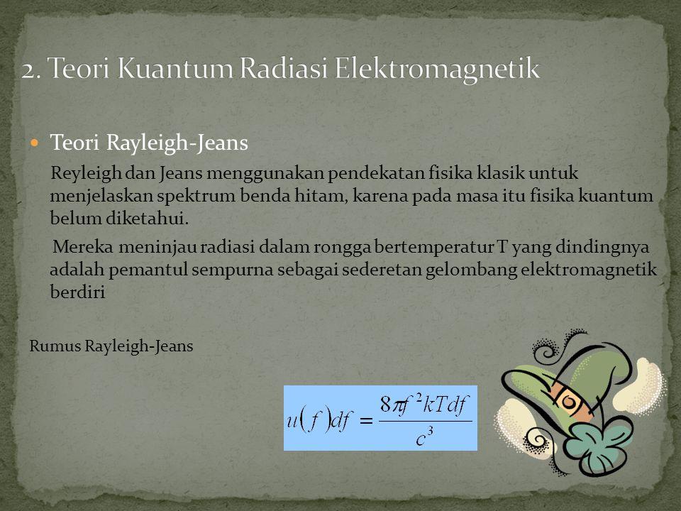 Teori Rayleigh-Jeans Reyleigh dan Jeans menggunakan pendekatan fisika klasik untuk menjelaskan spektrum benda hitam, karena pada masa itu fisika kuantum belum diketahui.