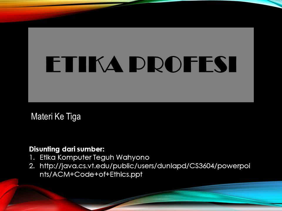 ETIKA PROFESI Materi Ke Tiga Disunting dari sumber: 1.Etika Komputer Teguh Wahyono 2.http://java.cs.vt.edu/public/users/dunlapd/CS3604/powerpoi nts/ACM+Code+of+Ethics.ppt