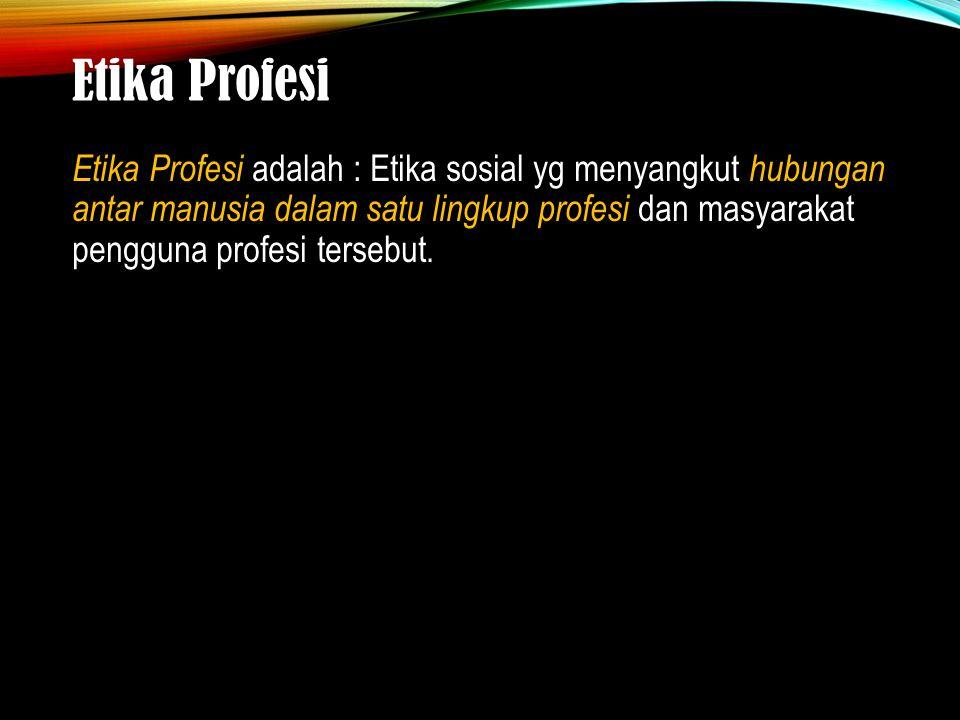 Etika Profesi Etika Profesi adalah : Etika sosial yg menyangkut hubungan antar manusia dalam satu lingkup profesi dan masyarakat pengguna profesi ters