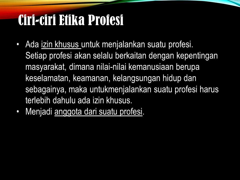 Ciri-ciri Etika Profesi Ada izin khusus untuk menjalankan suatu profesi. Setiap profesi akan selalu berkaitan dengan kepentingan masyarakat, dimana ni