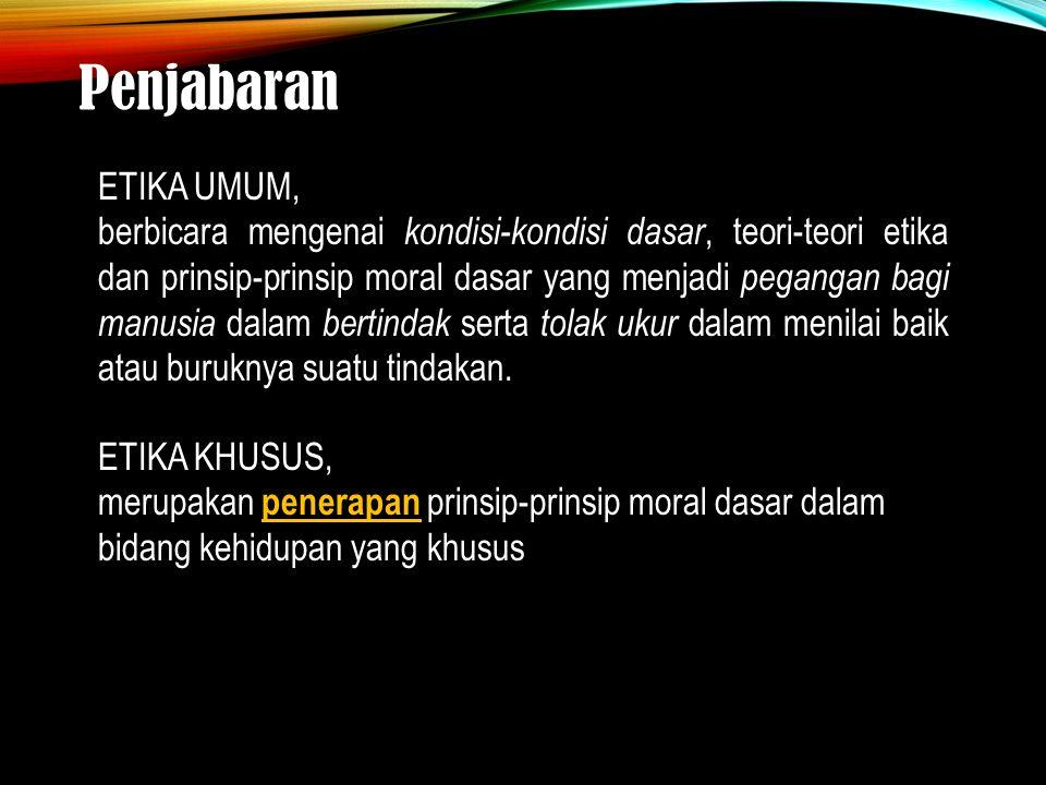 Penjabaran ETIKA UMUM, berbicara mengenai kondisi-kondisi dasar, teori-teori etika dan prinsip-prinsip moral dasar yang menjadi pegangan bagi manusia