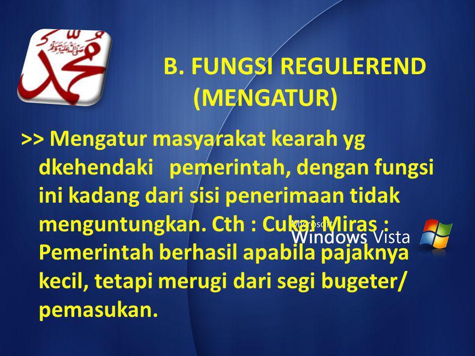 B. FUNGSI REGULEREND (MENGATUR) >> Mengatur masyarakat kearah yg dkehendaki pemerintah, dengan fungsi ini kadang dari sisi penerimaan tidak menguntung