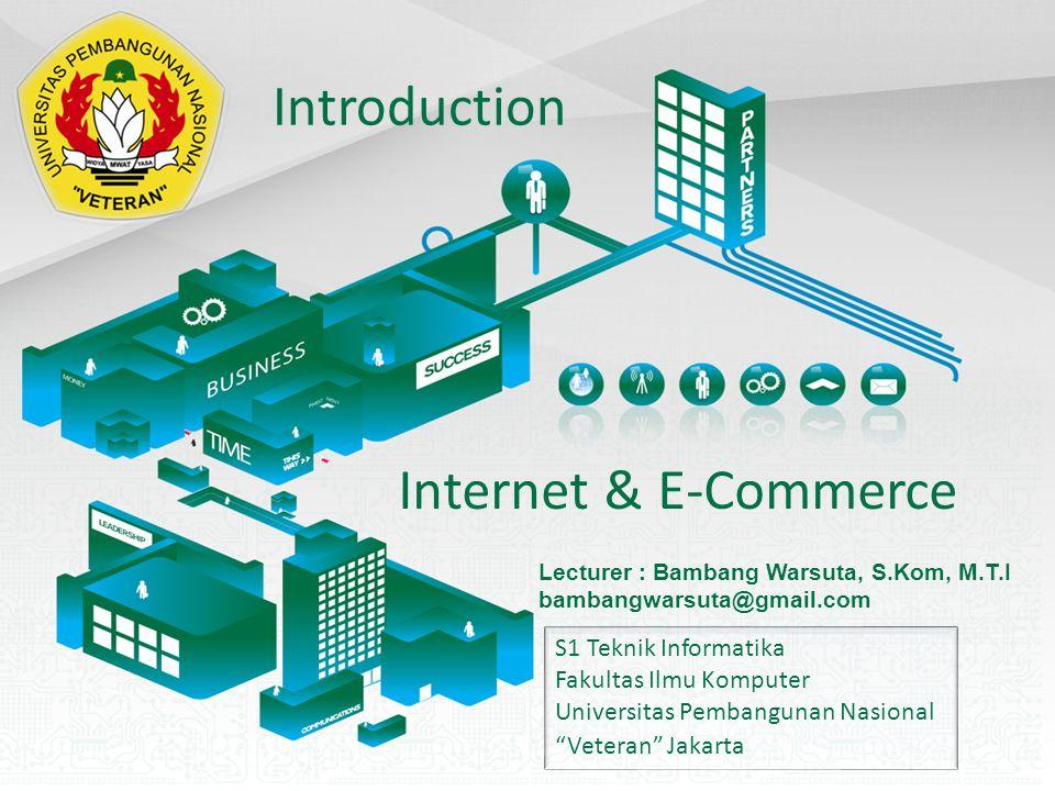 Internet & E-Commerce S1 Teknik Informatika Fakultas Ilmu Komputer Universitas Pembangunan Nasional Veteran Jakarta Lecturer : Bambang Warsuta, S.Kom, M.T.I bambangwarsuta@gmail.com Introduction