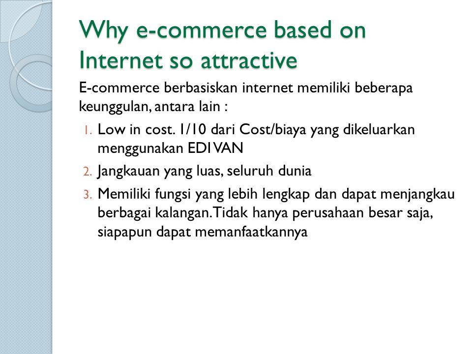 Why e-commerce based on Internet so attractive E-commerce berbasiskan internet memiliki beberapa keunggulan, antara lain : 1. Low in cost. 1/10 dari C