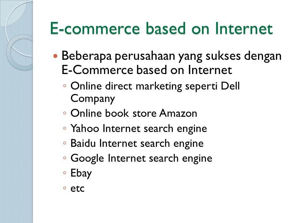 E-commerce based on Internet Beberapa perusahaan yang sukses dengan E-Commerce based on Internet ◦ Online direct marketing seperti Dell Company ◦ Online book store Amazon ◦ Yahoo Internet search engine ◦ Baidu Internet search engine ◦ Google Internet search engine ◦ Ebay ◦ etc