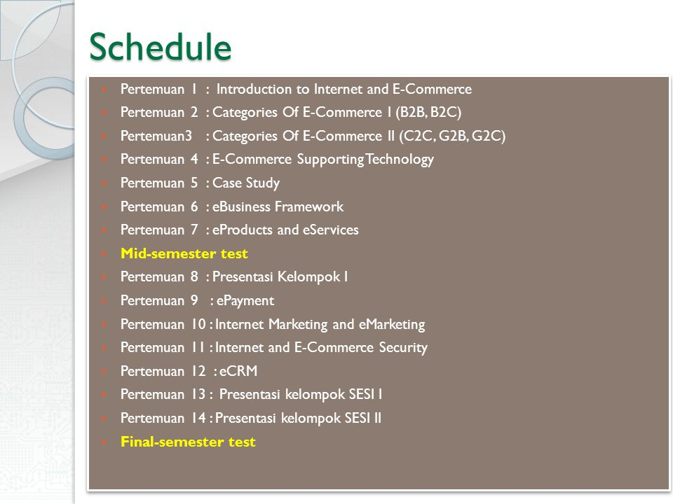 Schedule Pertemuan 1 : Introduction to Internet and E-Commerce Pertemuan 2 : Categories Of E-Commerce I (B2B, B2C) Pertemuan3 : Categories Of E-Commerce II (C2C, G2B, G2C) Pertemuan 4 : E-Commerce Supporting Technology Pertemuan 5 : Case Study Pertemuan 6 : eBusiness Framework Pertemuan 7 : eProducts and eServices Mid-semester test Pertemuan 8 : Presentasi Kelompok I Pertemuan 9 : ePayment Pertemuan 10 : Internet Marketing and eMarketing Pertemuan 11 : Internet and E-Commerce Security Pertemuan 12 : eCRM Pertemuan 13 : Presentasi kelompok SESI I Pertemuan 14 : Presentasi kelompok SESI II Final-semester test Pertemuan 1 : Introduction to Internet and E-Commerce Pertemuan 2 : Categories Of E-Commerce I (B2B, B2C) Pertemuan3 : Categories Of E-Commerce II (C2C, G2B, G2C) Pertemuan 4 : E-Commerce Supporting Technology Pertemuan 5 : Case Study Pertemuan 6 : eBusiness Framework Pertemuan 7 : eProducts and eServices Mid-semester test Pertemuan 8 : Presentasi Kelompok I Pertemuan 9 : ePayment Pertemuan 10 : Internet Marketing and eMarketing Pertemuan 11 : Internet and E-Commerce Security Pertemuan 12 : eCRM Pertemuan 13 : Presentasi kelompok SESI I Pertemuan 14 : Presentasi kelompok SESI II Final-semester test
