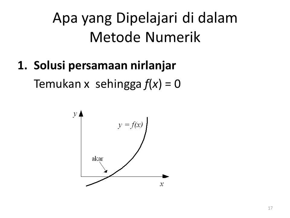 Apa yang Dipelajari di dalam Metode Numerik 1.Solusi persamaan nirlanjar Temukan x sehingga f(x) = 0 17