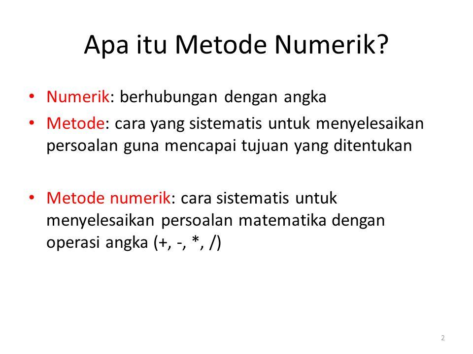 Apa itu Metode Numerik? Numerik: berhubungan dengan angka Metode: cara yang sistematis untuk menyelesaikan persoalan guna mencapai tujuan yang ditentu