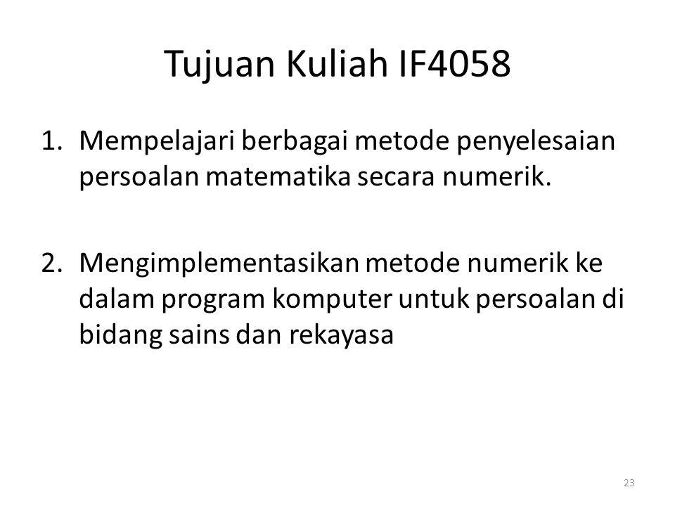 Tujuan Kuliah IF4058 1.Mempelajari berbagai metode penyelesaian persoalan matematika secara numerik. 2.Mengimplementasikan metode numerik ke dalam pro