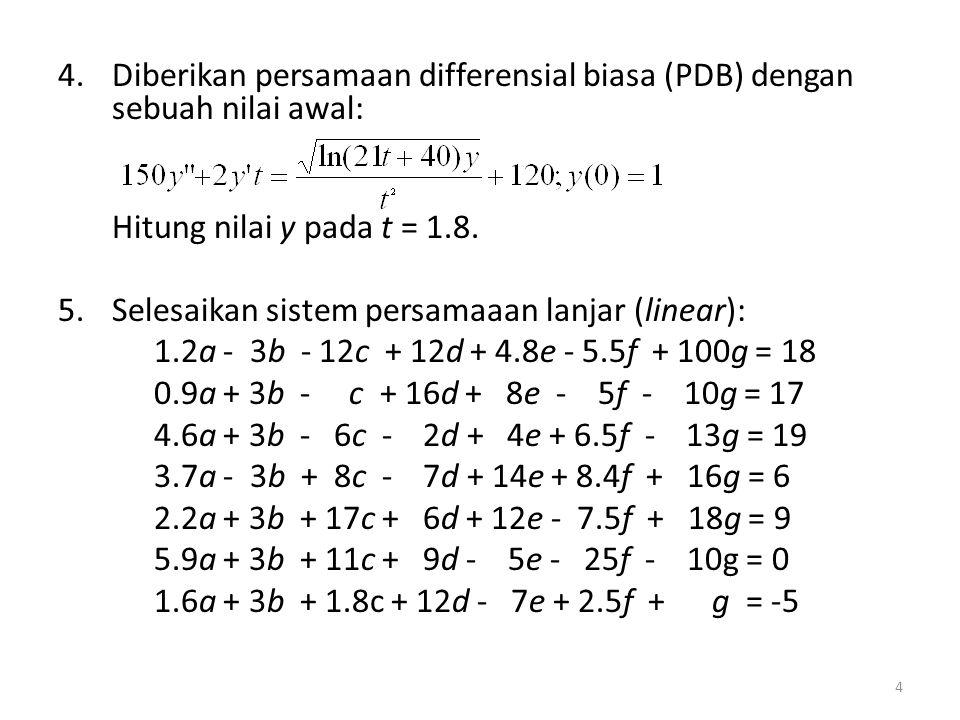 4.Diberikan persamaan differensial biasa (PDB) dengan sebuah nilai awal: Hitung nilai y pada t = 1.8. 5.Selesaikan sistem persamaaan lanjar (linear):
