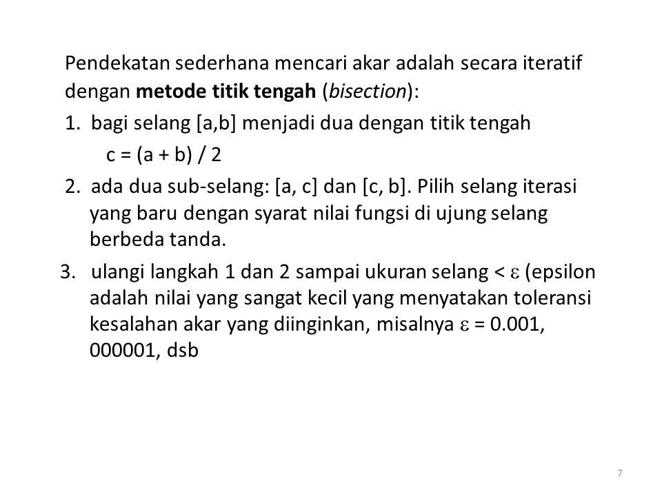 Pendekatan sederhana mencari akar adalah secara iteratif dengan metode titik tengah (bisection): 1. bagi selang [a,b] menjadi dua dengan titik tengah