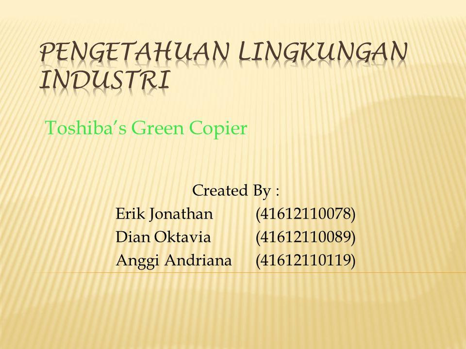 Toshiba's Green Copier Created By : Erik Jonathan(41612110078) Dian Oktavia(41612110089) Anggi Andriana(41612110119)