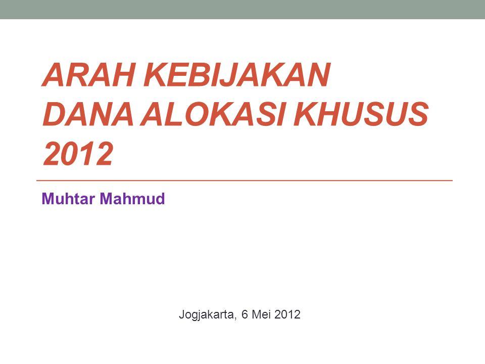 ARAH KEBIJAKAN DANA ALOKASI KHUSUS 2012 Muhtar Mahmud Jogjakarta, 6 Mei 2012