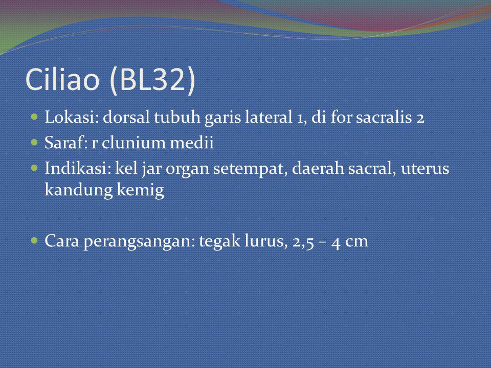 Ciliao (BL32) Lokasi: dorsal tubuh garis lateral 1, di for sacralis 2 Saraf: r clunium medii Indikasi: kel jar organ setempat, daerah sacral, uterus kandung kemig Cara perangsangan: tegak lurus, 2,5 – 4 cm