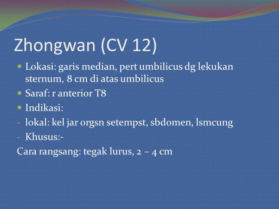 Zhongwan (CV 12) Lokasi: garis median, pert umbilicus dg lekukan sternum, 8 cm di atas umbilicus Saraf: r anterior T8 Indikasi: - lokal: kel jar orgsn setempst, sbdomen, lsmcung - Khusus:- Cara rangsang: tegak lurus, 2 – 4 cm