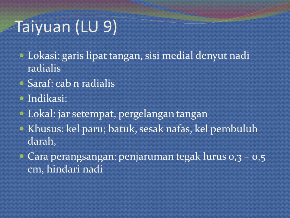 Taiyuan (LU 9) Lokasi: garis lipat tangan, sisi medial denyut nadi radialis Saraf: cab n radialis Indikasi: Lokal: jar setempat, pergelangan tangan Khusus: kel paru; batuk, sesak nafas, kel pembuluh darah, Cara perangsangan: penjaruman tegak lurus 0,3 – 0,5 cm, hindari nadi