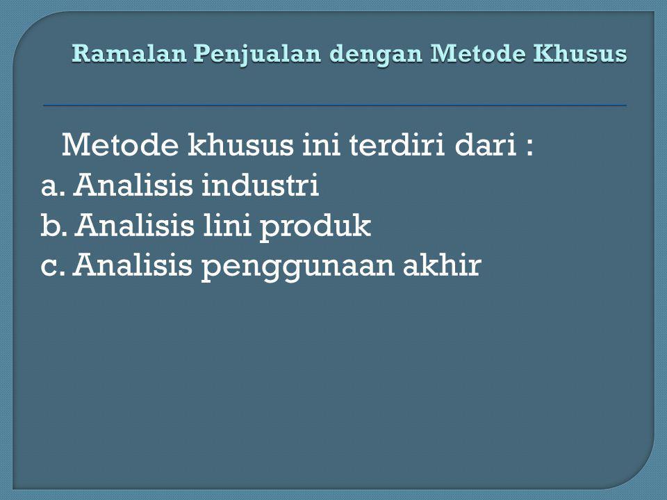 Metode khusus ini terdiri dari : a. Analisis industri b. Analisis lini produk c. Analisis penggunaan akhir