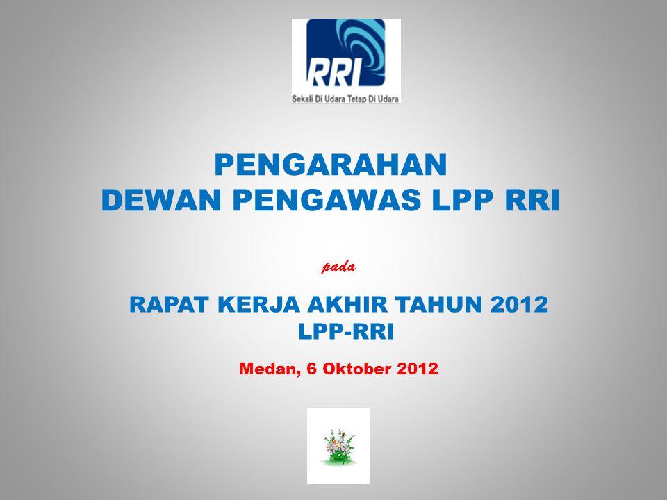 PENGARAHAN DEWAN PENGAWAS LPP RRI pada RAPAT KERJA AKHIR TAHUN 2012 LPP-RRI Medan, 6 Oktober 2012