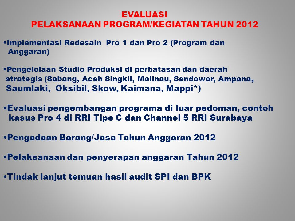 EVALUASI PELAKSANAAN PROGRAM/KEGIATAN TAHUN 2012 Implementasi Redesain Pro 1 dan Pro 2 (Program dan Anggaran) Pengelolaan Studio Produksi di perbatasan dan daerah strategis (Sabang, Aceh Singkil, Malinau, Sendawar, Ampana, Saumlaki, Oksibil, Skow, Kaimana, Mappi*) Evaluasi pengembangan programa di luar pedoman, contoh kasus Pro 4 di RRI Tipe C dan Channel 5 RRI Surabaya Pengadaan Barang/Jasa Tahun Anggaran 2012 Pelaksanaan dan penyerapan anggaran Tahun 2012 Tindak lanjut temuan hasil audit SPI dan BPK