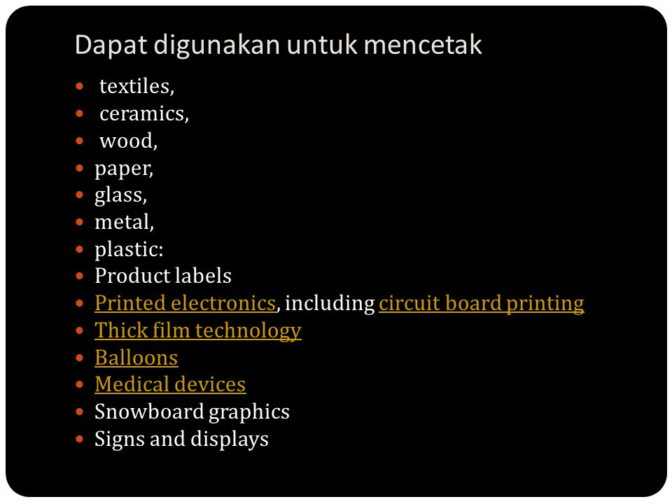 Dapat digunakan untuk mencetak textiles, ceramics, wood, paper, glass, metal, plastic: Product labels Printed electronics, including circuit board printing Printed electronicscircuit board printing Thick film technology Balloons Medical devices Snowboard graphics Signs and displays