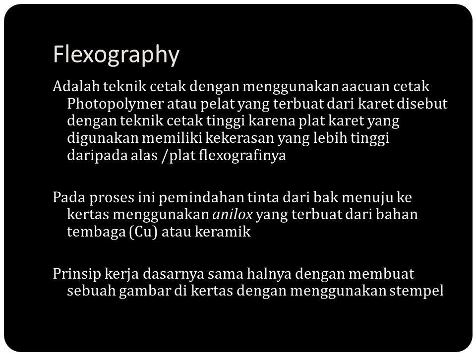 Flexography Adalah teknik cetak dengan menggunakan aacuan cetak Photopolymer atau pelat yang terbuat dari karet disebut dengan teknik cetak tinggi kar