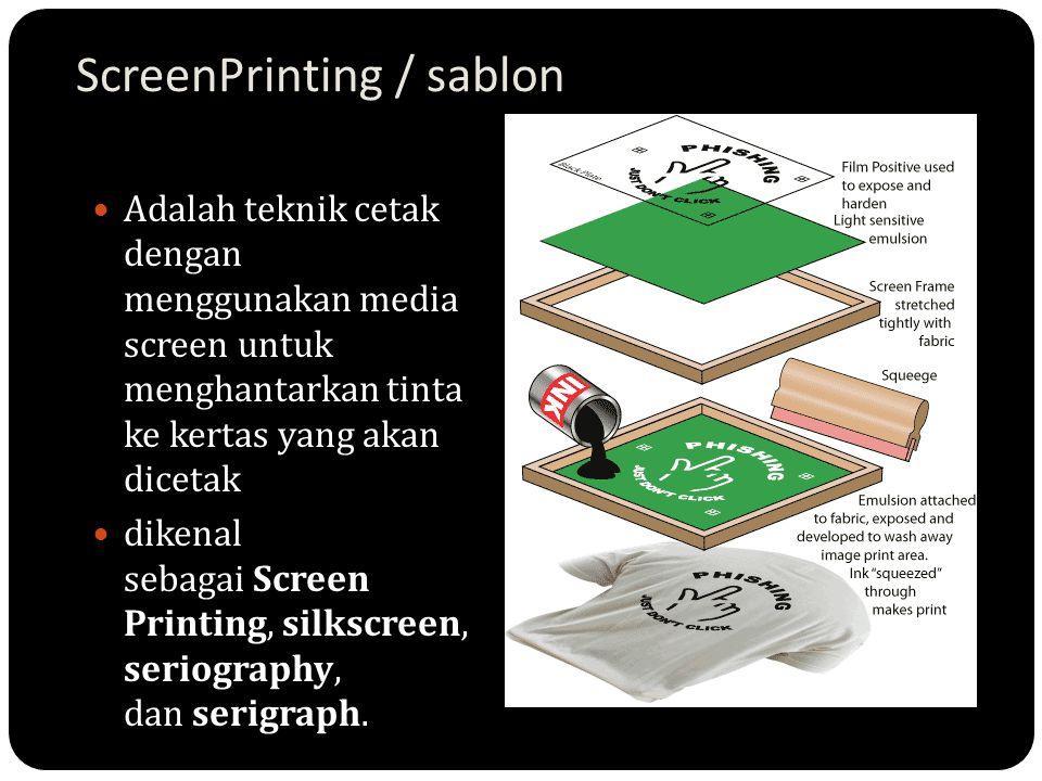 ScreenPrinting / sablon Adalah teknik cetak dengan menggunakan media screen untuk menghantarkan tinta ke kertas yang akan dicetak dikenal sebagai Scre
