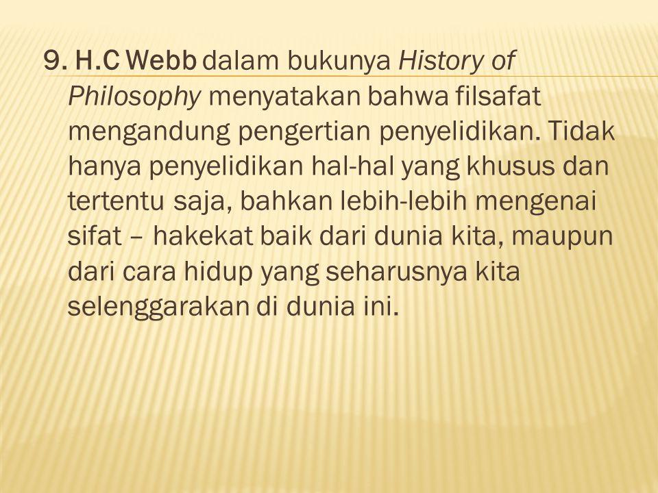 9. H.C Webb dalam bukunya History of Philosophy menyatakan bahwa filsafat mengandung pengertian penyelidikan. Tidak hanya penyelidikan hal-hal yang kh