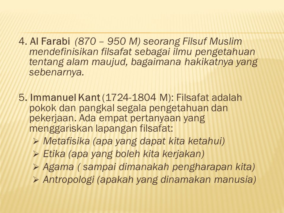 4. Al Farabi (870 – 950 M) seorang Filsuf Muslim mendefinisikan filsafat sebagai ilmu pengetahuan tentang alam maujud, bagaimana hakikatnya yang seben