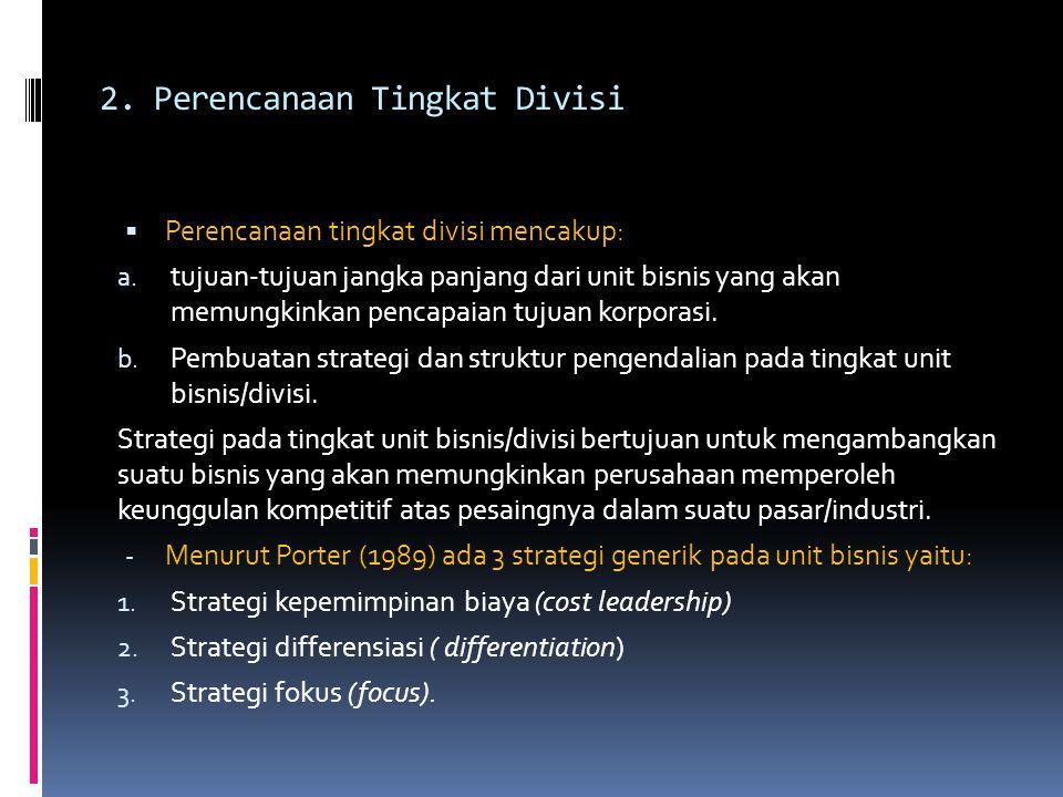 2. Perencanaan Tingkat Divisi  Perencanaan tingkat divisi mencakup: a. tujuan-tujuan jangka panjang dari unit bisnis yang akan memungkinkan pencapaia
