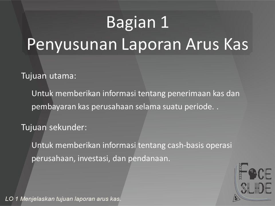 Bagian 1 Penyusunan Laporan Arus Kas Tujuan utama: Untuk memberikan informasi tentang penerimaan kas dan pembayaran kas perusahaan selama suatu period