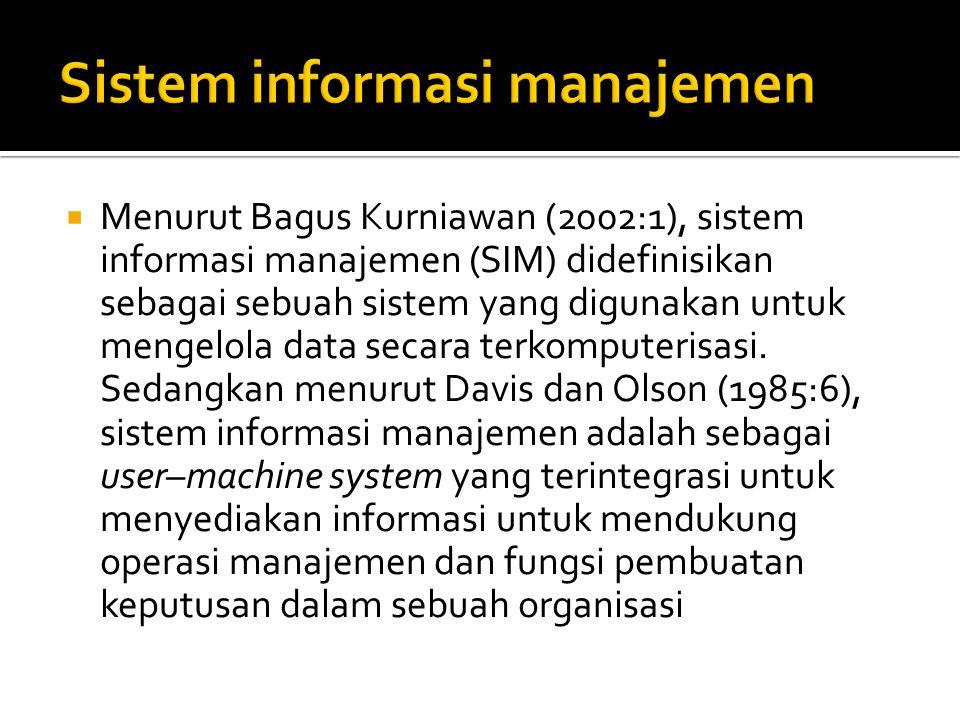  Menurut Bagus Kurniawan (2002:1), sistem informasi manajemen (SIM) didefinisikan sebagai sebuah sistem yang digunakan untuk mengelola data secara te