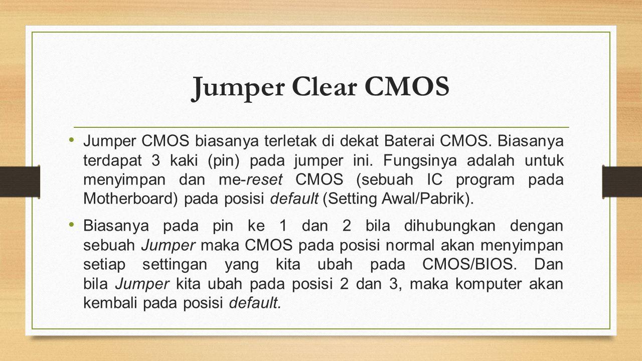 Jumper Clear CMOS Jumper CMOS biasanya terletak di dekat Baterai CMOS. Biasanya terdapat 3 kaki (pin) pada jumper ini. Fungsinya adalah untuk menyimpa