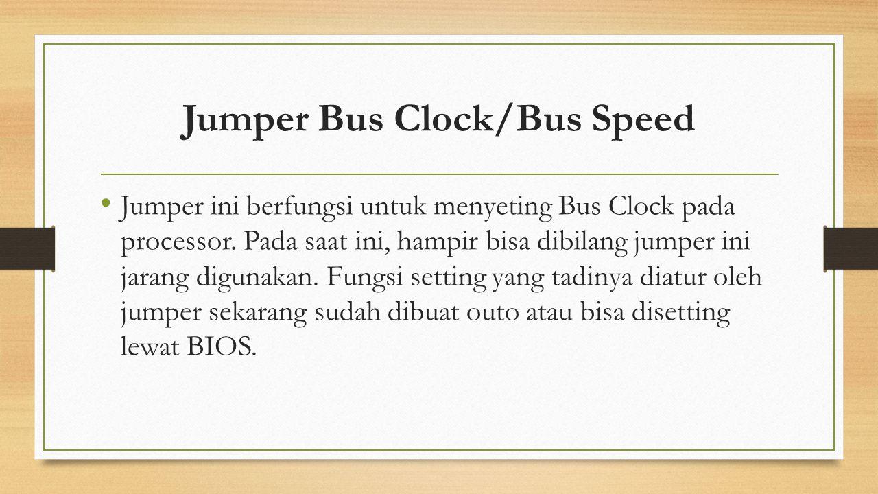 Jumper Bus Clock/Bus Speed Jumper ini berfungsi untuk menyeting Bus Clock pada processor. Pada saat ini, hampir bisa dibilang jumper ini jarang diguna