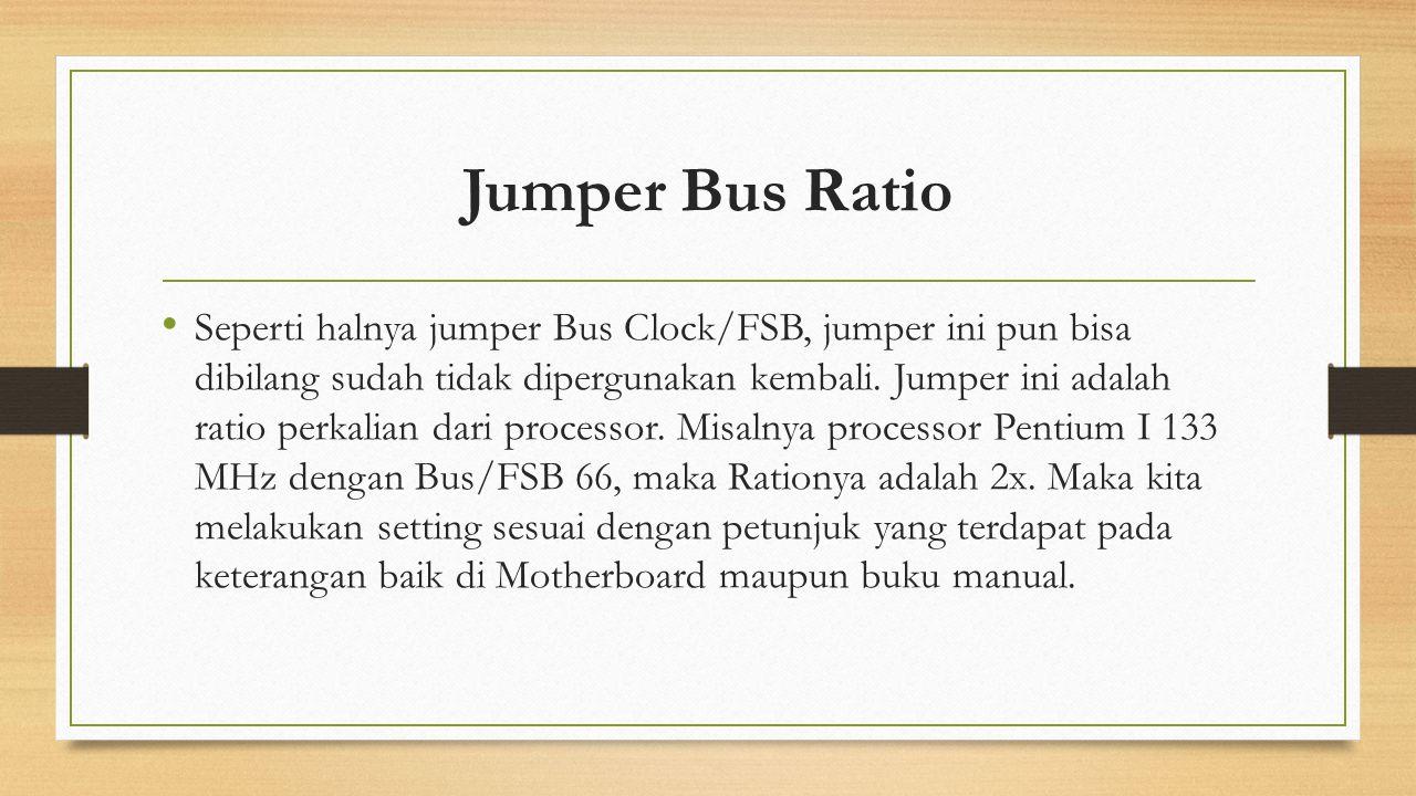 Jumper Bus Ratio Seperti halnya jumper Bus Clock/FSB, jumper ini pun bisa dibilang sudah tidak dipergunakan kembali. Jumper ini adalah ratio perkalian