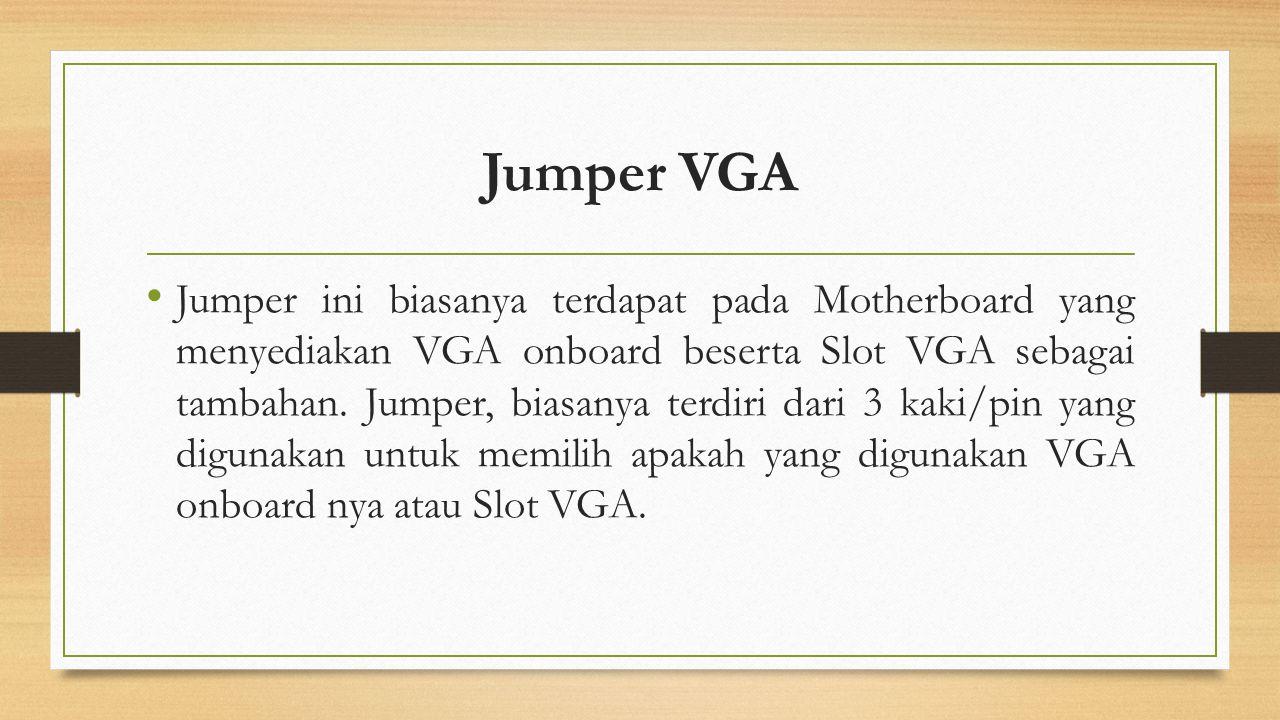 Jumper VGA Jumper ini biasanya terdapat pada Motherboard yang menyediakan VGA onboard beserta Slot VGA sebagai tambahan. Jumper, biasanya terdiri dari