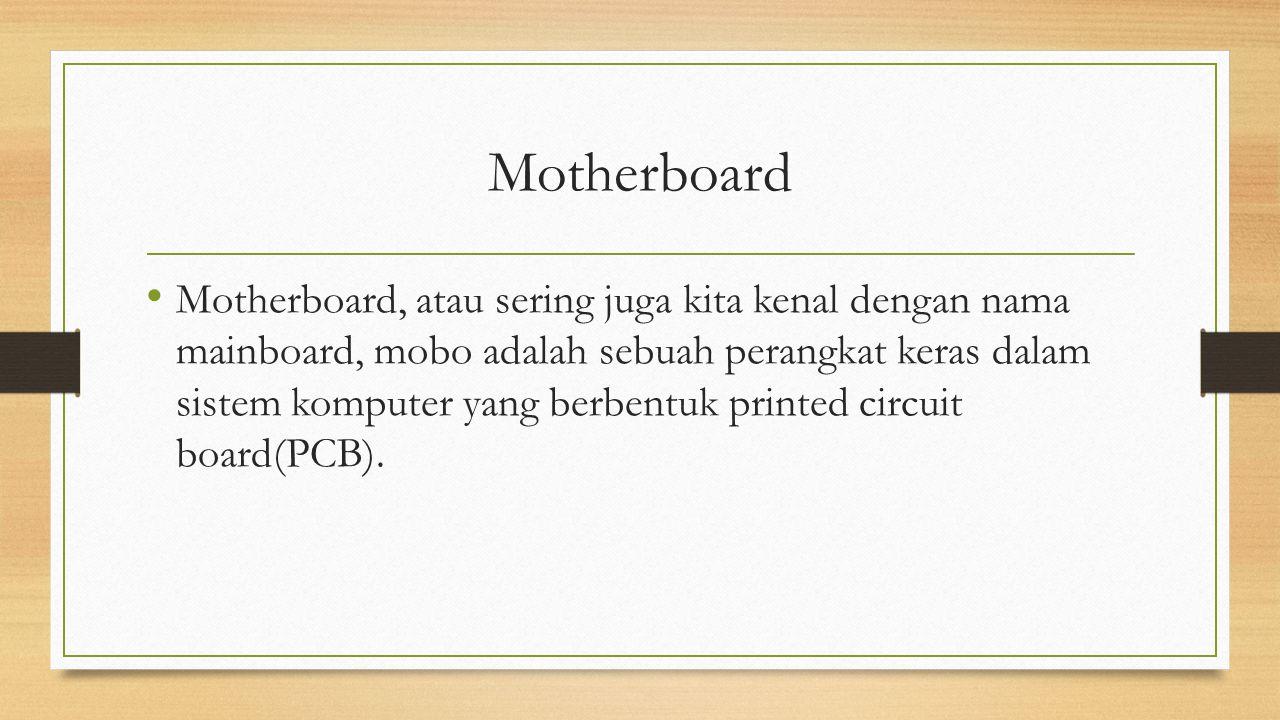 Motherboard Motherboard, atau sering juga kita kenal dengan nama mainboard, mobo adalah sebuah perangkat keras dalam sistem komputer yang berbentuk pr