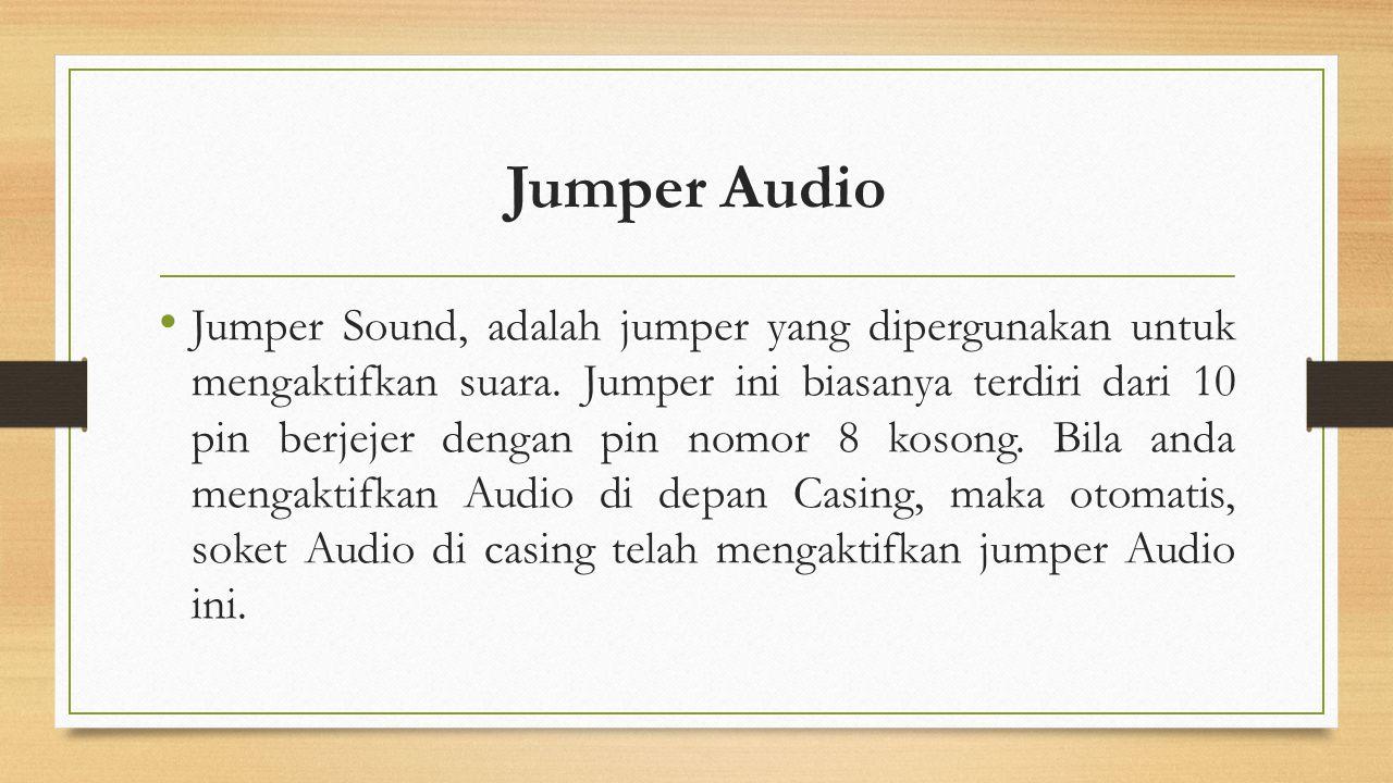 Jumper Audio Jumper Sound, adalah jumper yang dipergunakan untuk mengaktifkan suara. Jumper ini biasanya terdiri dari 10 pin berjejer dengan pin nomor