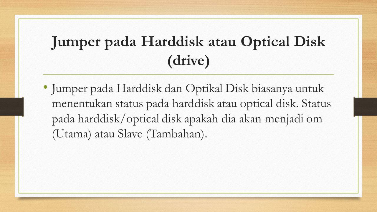 Jumper pada Harddisk atau Optical Disk (drive) Jumper pada Harddisk dan Optikal Disk biasanya untuk menentukan status pada harddisk atau optical disk.