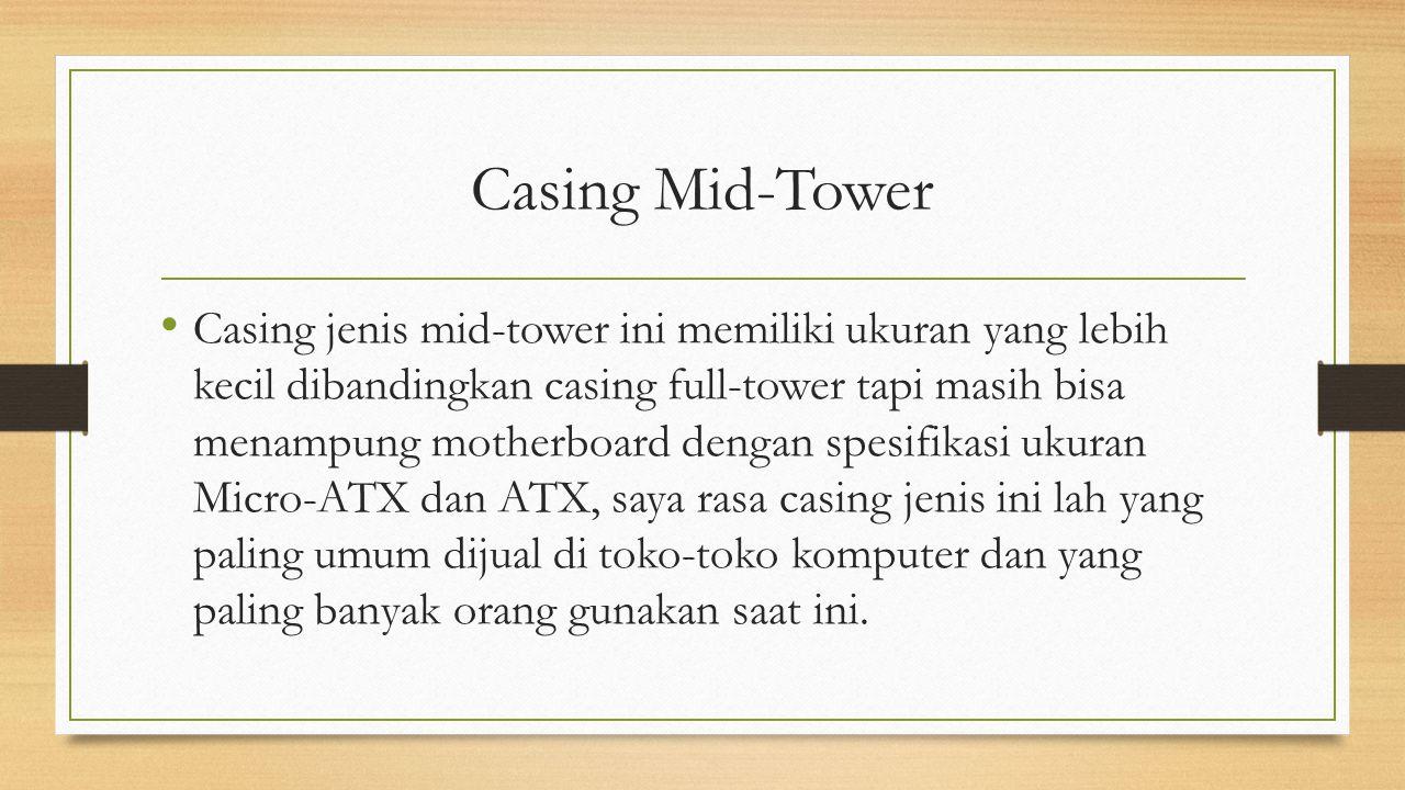 Casing Mid-Tower Casing jenis mid-tower ini memiliki ukuran yang lebih kecil dibandingkan casing full-tower tapi masih bisa menampung motherboard deng