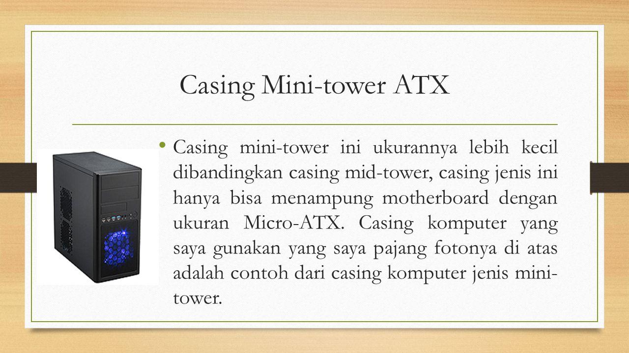Casing Mini-tower ATX Casing mini-tower ini ukurannya lebih kecil dibandingkan casing mid-tower, casing jenis ini hanya bisa menampung motherboard den