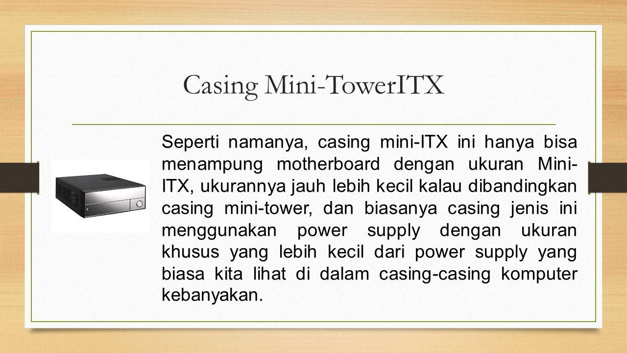 Casing Mini-TowerITX Seperti namanya, casing mini-ITX ini hanya bisa menampung motherboard dengan ukuran Mini- ITX, ukurannya jauh lebih kecil kalau d