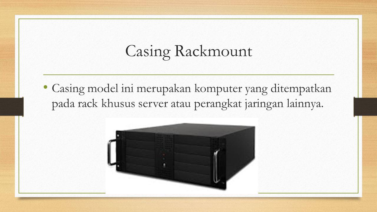 Casing Rackmount Casing model ini merupakan komputer yang ditempatkan pada rack khusus server atau perangkat jaringan lainnya.