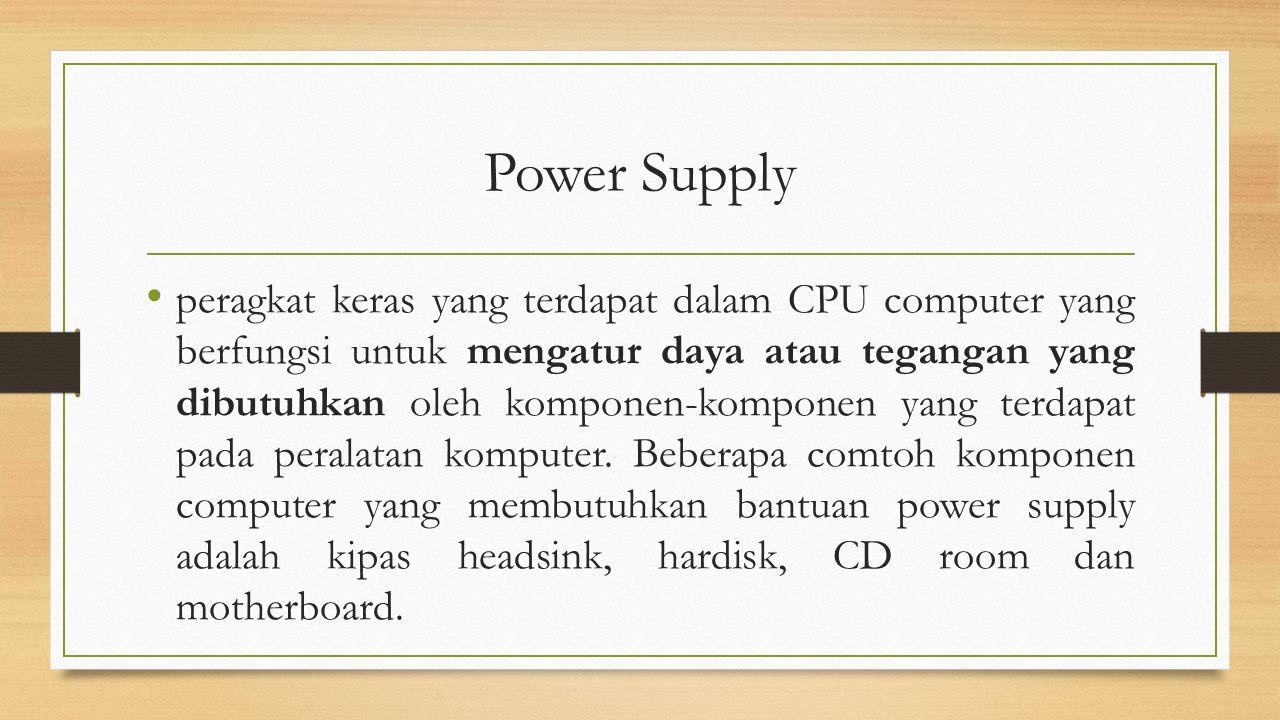 Power Supply peragkat keras yang terdapat dalam CPU computer yang berfungsi untuk mengatur daya atau tegangan yang dibutuhkan oleh komponen-komponen y