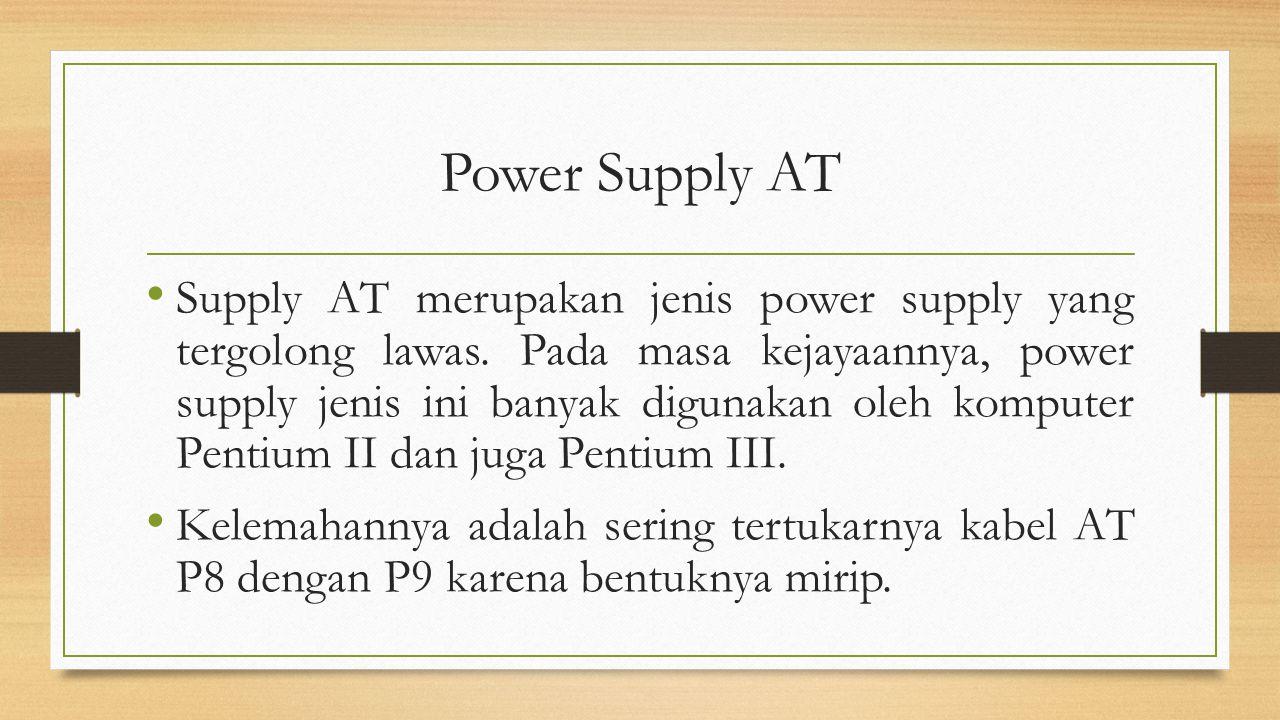 Power Supply AT Supply AT merupakan jenis power supply yang tergolong lawas. Pada masa kejayaannya, power supply jenis ini banyak digunakan oleh kompu