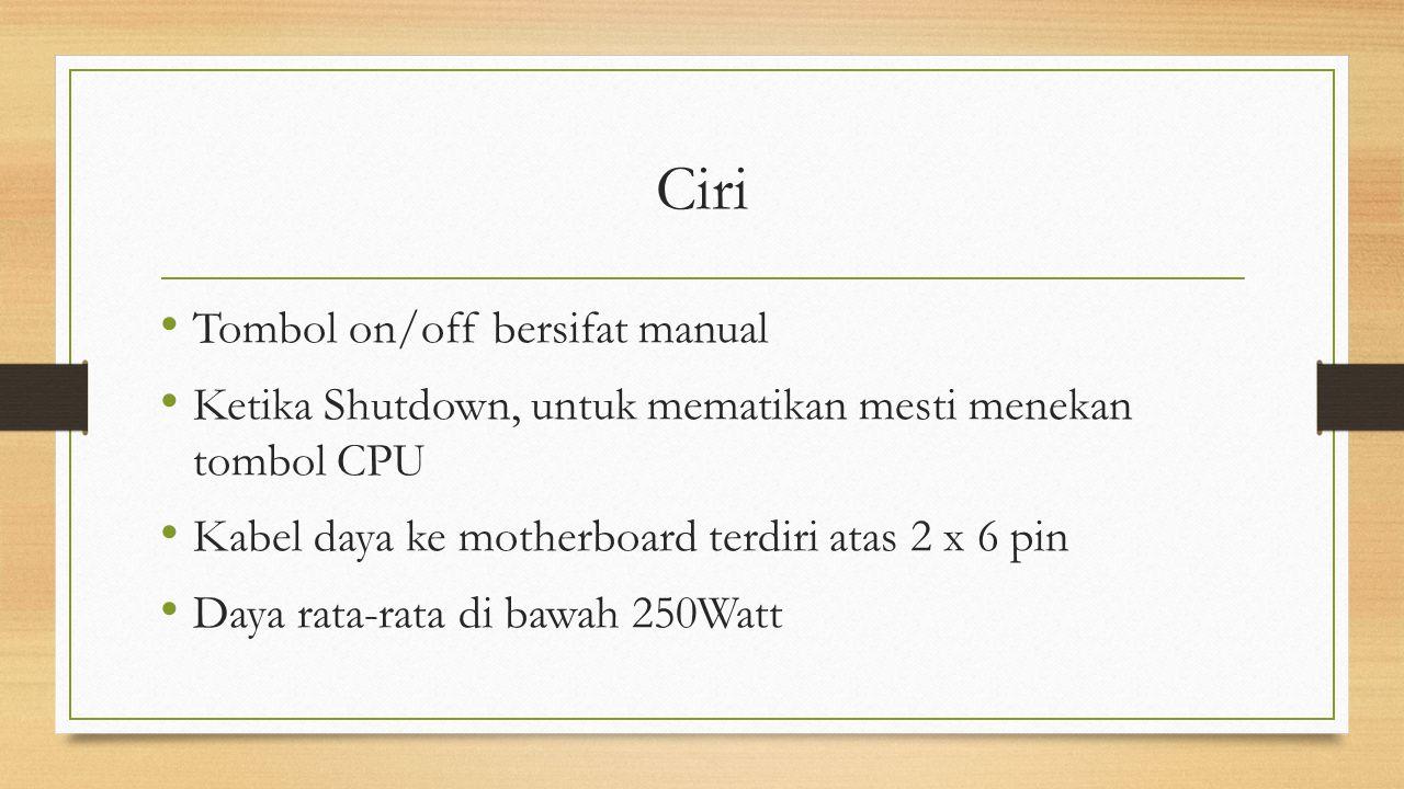 Ciri Tombol on/off bersifat manual Ketika Shutdown, untuk mematikan mesti menekan tombol CPU Kabel daya ke motherboard terdiri atas 2 x 6 pin Daya rat