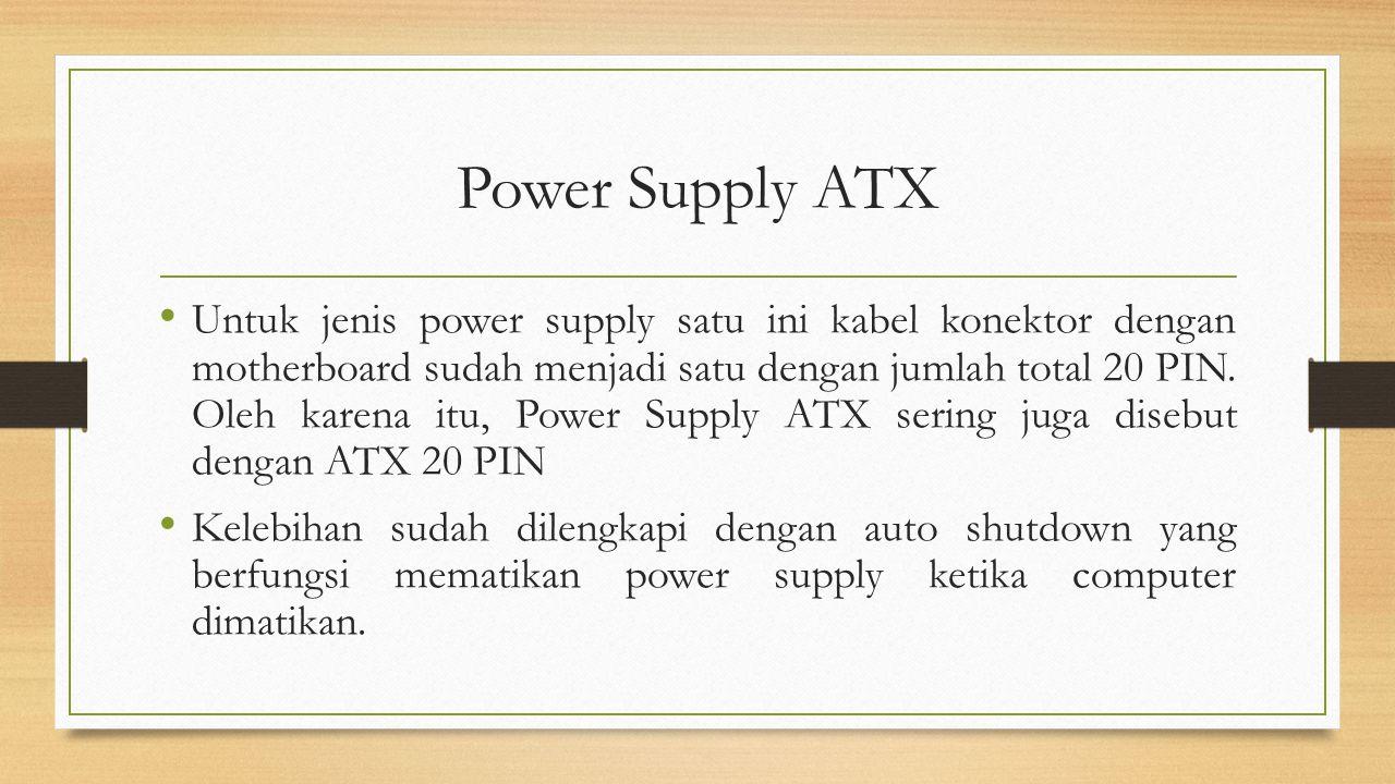 Power Supply ATX Untuk jenis power supply satu ini kabel konektor dengan motherboard sudah menjadi satu dengan jumlah total 20 PIN. Oleh karena itu, P