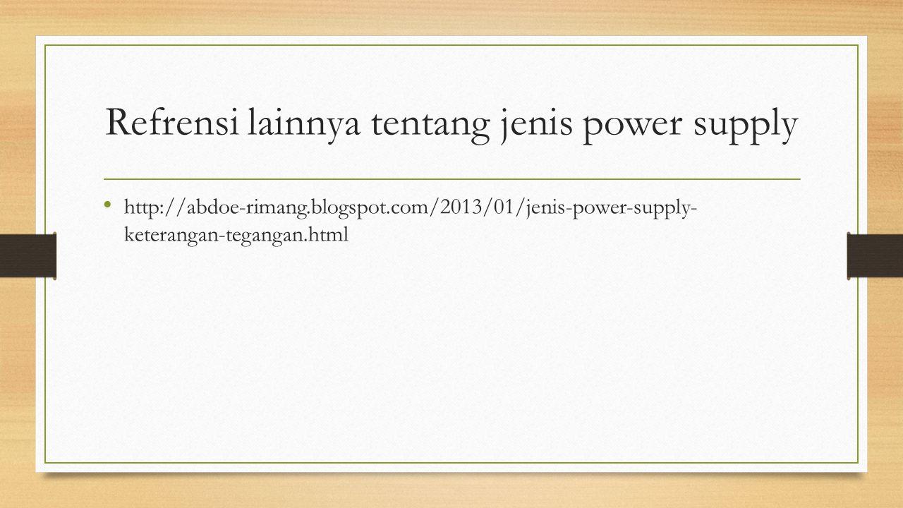 Refrensi lainnya tentang jenis power supply http://abdoe-rimang.blogspot.com/2013/01/jenis-power-supply- keterangan-tegangan.html